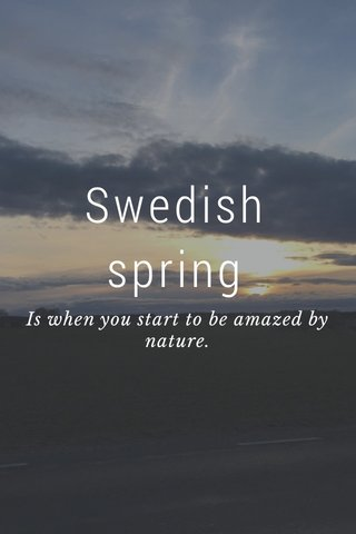Swedish spring Is when you start to be amazed by nature.