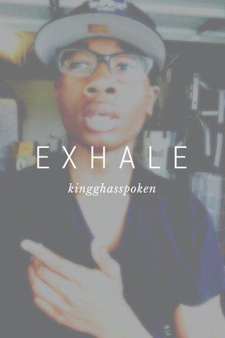 EXHALE kingghasspoken