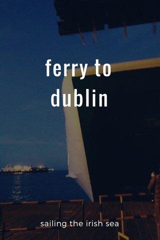 ferry to dublin sailing the irish sea