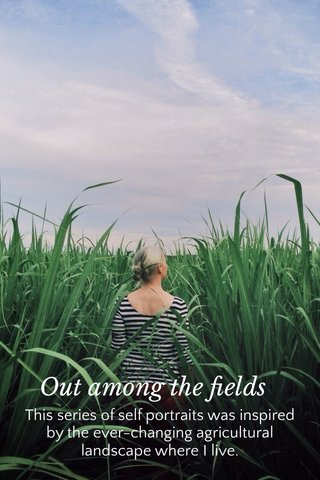 Out among the fields This series of self portraits was inspired by the ever-changing agricultural landscape where I live.
