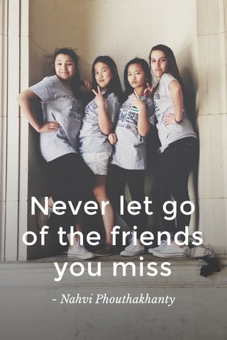 Never let go of the friends you miss - Nahvi Phouthakhanty