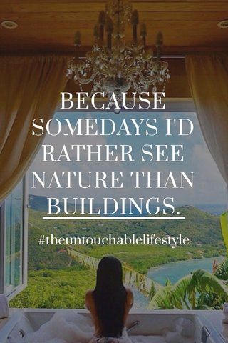 BECAUSE SOMEDAYS I'D RATHER SEE NATURE THAN BUILDINGS. #theuntouchablelifestyle