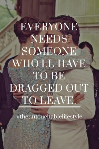 EVERYONE NEEDS SOMEONE WHO'LL HAVE TO BE DRAGGED OUT TO LEAVE. #theuntouchablelifestyle