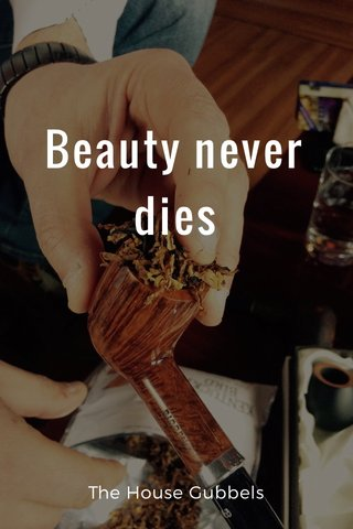 Beauty never dies The House Gubbels