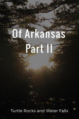 Of Arkansas Part II Turtle Rocks and Water Falls
