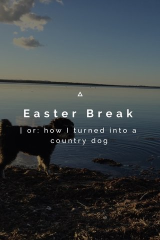 Easter Break | or: how I turned into a country dog