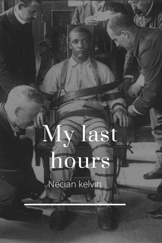 My last hours Necian kelvin