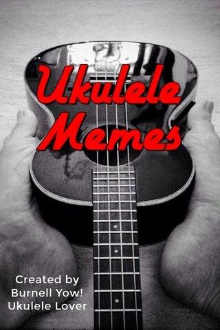 Created by Burnell Yow! Ukulele Lover