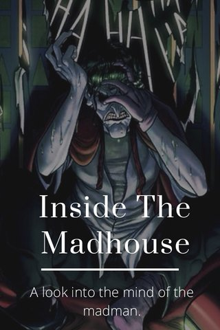 Inside The Madhouse A look into the mind of the madman.