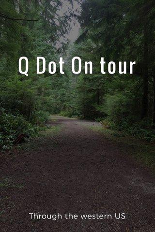Q Dot On tour Through the western US