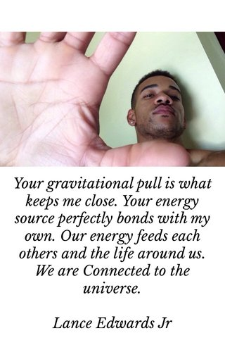 Your gravitational pull is what keeps me close. Your energy source perfectly bonds with my own. Our energy feeds each others and the life around us. We are Connected to the universe. Lance Edwards Jr