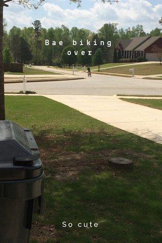 Bae biking over So cute