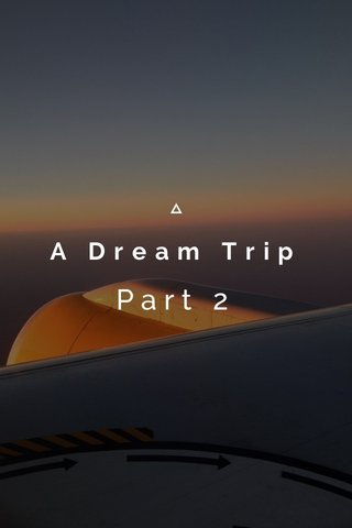 A Dream Trip Part 2
