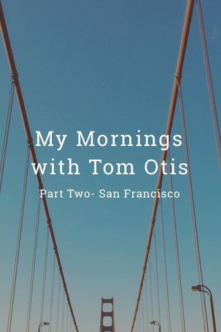 My Mornings with Tom Otis Part Two- San Francisco