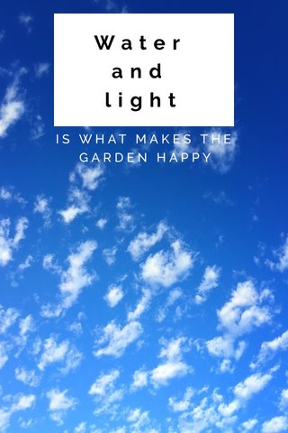 Water and light IS WHAT MAKES THE GARDEN HAPPY