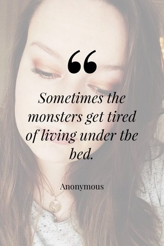 Sometimes the monsters get tired of living under tbe bed. Anonymous