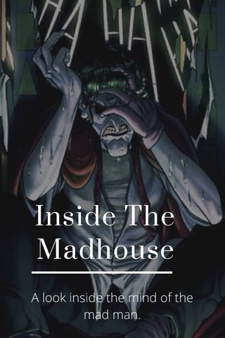 Inside The Madhouse A look inside the mind of the mad man.