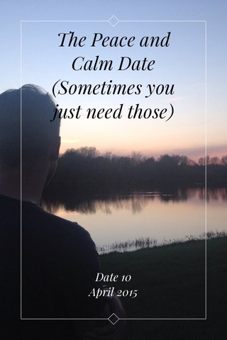 The Peace and Calm Date (Sometimes you just need those) Date 10 April 2015