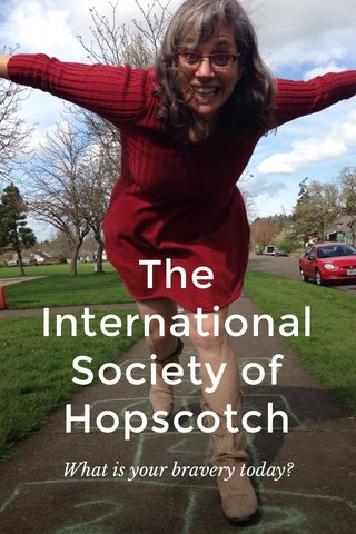 The International Society of Hopscotch What is your bravery today?