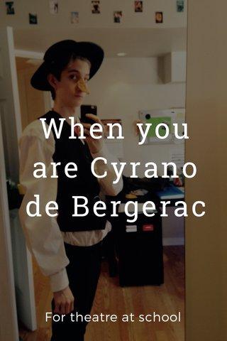 When you are Cyrano de Bergerac For theatre at school