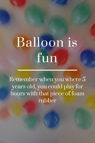 Balloon is fun Remember when you where 5 years old, you could play for hours with that piece of foam rubber