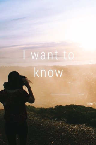 I want to know