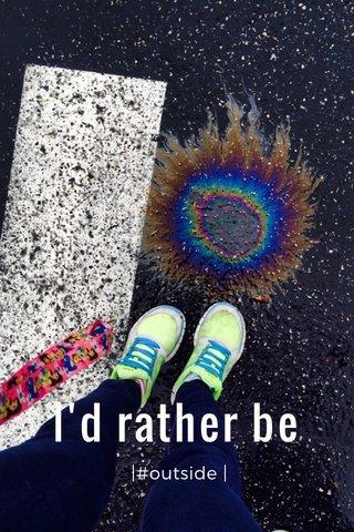 I'd rather be |#outside |