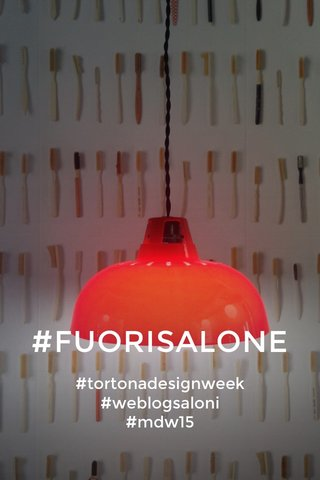 #FUORISALONE #tortonadesignweek #weblogsaloni #mdw15