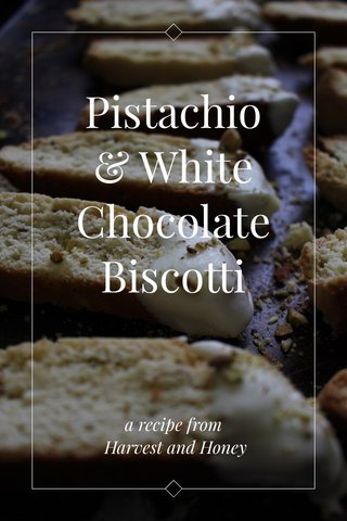 Pistachio & White Chocolate Biscotti a recipe from Harvest and Honey