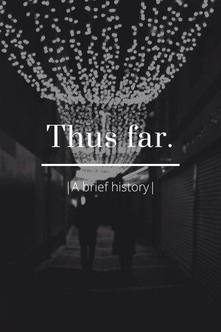 Thus far.  A brief history 
