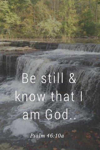 Be still & know that I am God.. Psalm 46:10a