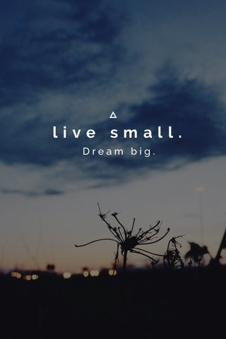 live small. Dream big.
