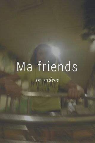 Ma friends In videos