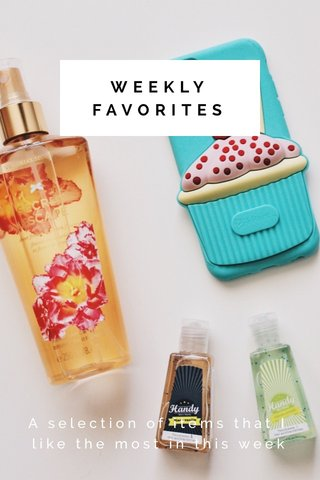 WEEKLY FAVORITES A selection of items that I like the most in this week