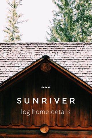 log home details ^^^ S U N R I V E R
