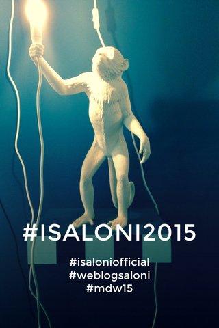 #ISALONI2015 #isaloniofficial #weblogsaloni #mdw15