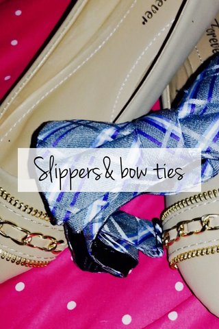 Slippers& bow ties