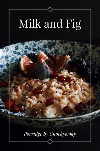 Milk and Fig Porridge by Chockywoky