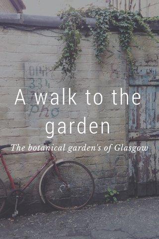 A walk to the garden The botanical garden's of Glasgow