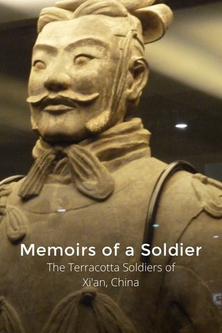 Memoirs of a Soldier The Terracotta Soldiers of Xi'an, China