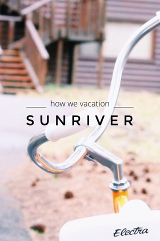 SUNRIVER ______ how we vacation ______