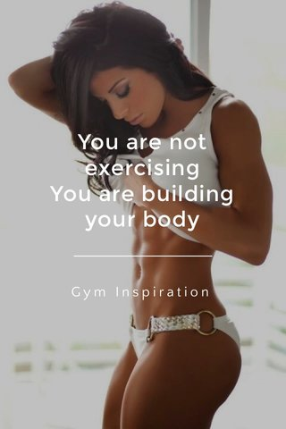 You are not exercising You are building your body Gym Inspiration