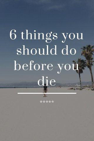 6 things you should do before you die *****