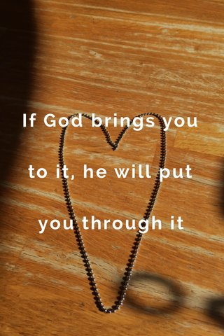 If God brings you to it, he will put you through it