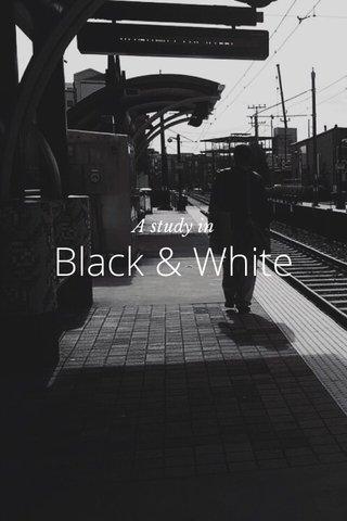 Black & White A study in