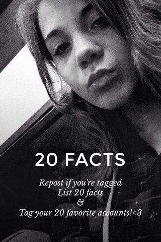 20 FACTS Repost if you're tagged List 20 facts & Tag your 20 favorite accounts!<3