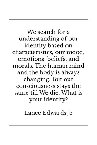 We search for a understanding of our identity based on characteristics, our mood, emotions, beliefs, and morals. The human mind and the body is always changing. But our consciousness stays the same till We die. What is your identity? Lance Edwards Jr