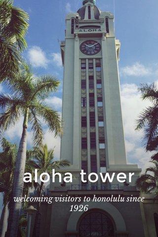 aloha tower welcoming visitors to honolulu since 1926