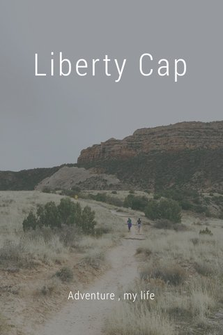 Liberty Cap Adventure , my life