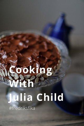 Cooking With Julia Child #fredriksfika